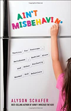 Ain't Misbehavin': Tactics for Tantrums, Meltdowns, Bedtime Blues and Other Perfectly Normal Kid Behaviors 9780470679098