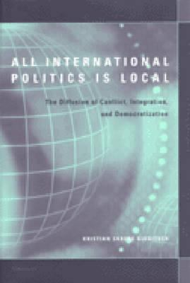 All International Politics Is Local: The Diffusion of Conflict, Integration, and Democratization 9780472112678