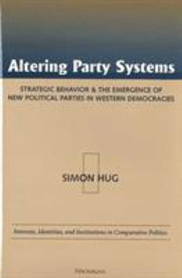 Altering Party Systems: Strategic Behavior and the Emergence of New Political Parties in Western Democracies 9780472111848
