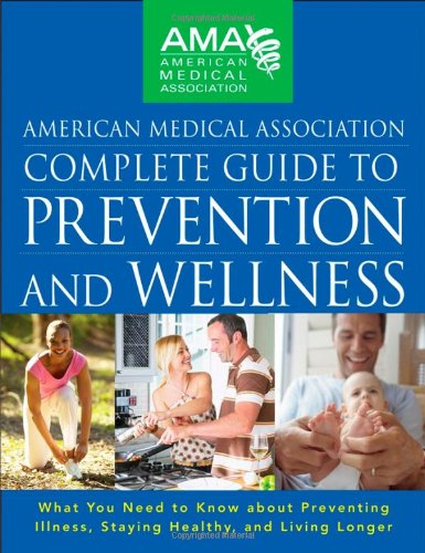 American Medical Association Complete Guide to Prevention and Wellness: What You Need to Know about Preventing Illness, Staying Healthy, and Living Lo 9780470251300