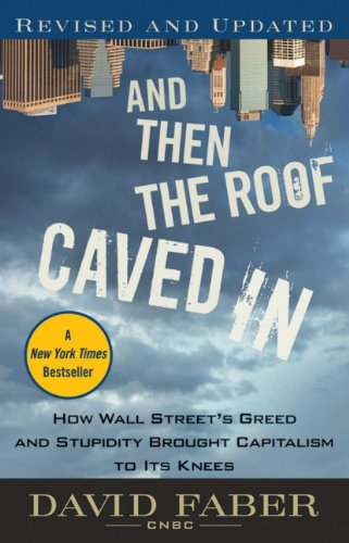 And Then the Roof Caved in: How Wall Street's Greed and Stupidity Brought Capitalism to Its Knees 9780470607381