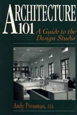 Architecture 101: A Guide to the Design Studio 9780471573180