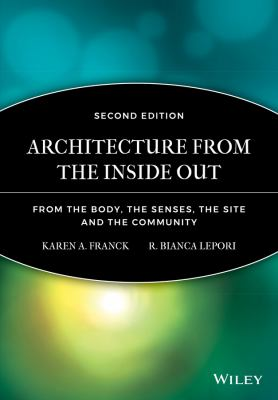 Architecture from the Inside Out: From the Body, the Senses, the Site, and the Community 9780470057858