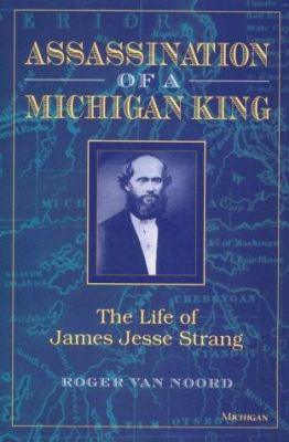 Assassination of a Michigan King: The Life of James Jesse Strang 9780472084548