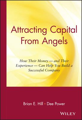 Attracting Capital from Angels: How Their Money-And Their Experience-Can Help You Build a Successful Company 9780471036203