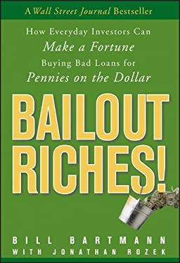 Bailout Riches!: How Everyday Investors Can Make a Fortune Buying Bad Loans for Pennies on the Dollar 9780470478257