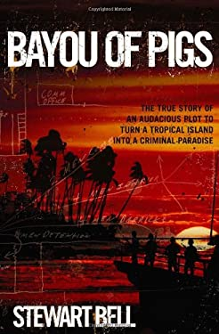 Bayou of Pigs: The True Story of an Audacious Plot to Turn a Tropical Island Into a Criminal Paradise 9780470153826