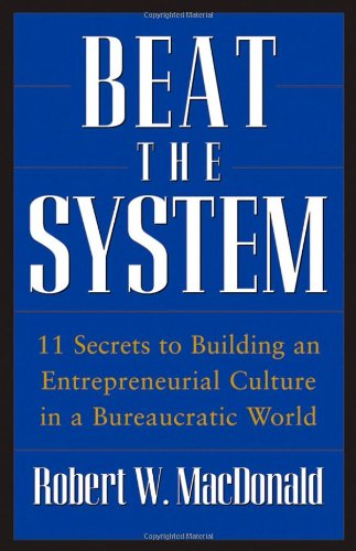Beat the System: 11 Secrets to Building an Entrepreneurial Culture in a Bureaucratic World 9780470175491