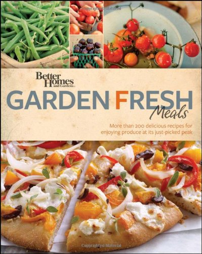 Better Homes & Gardens Garden Fresh Meals: More Than 200 Delicious Recipes for Enjoying Produce at Its Just-Picked Peak 9780470937501