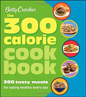 Betty Crocker: The 300 Calorie Cookbook: 300 Tasty Meals for Eating Healthy Every Day 9780470080597