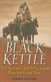 Black Kettle: The Cheyenne Chief Who Sought Peace But Found War 1558574