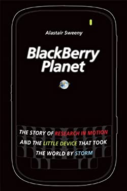 Blackberry Planet: The Story of Research in Motion and the Little Device That Took the World by Storm 9780470159408