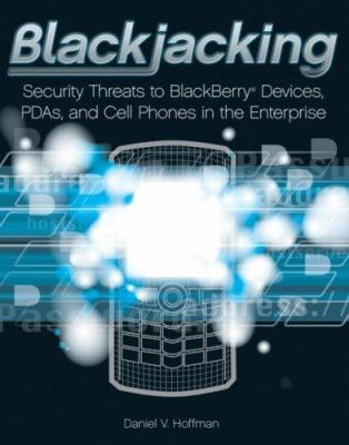 Blackjacking: Security Threats to Blackberry Devices, PDAs, and Cell Phones in the Enterprise 9780470127544
