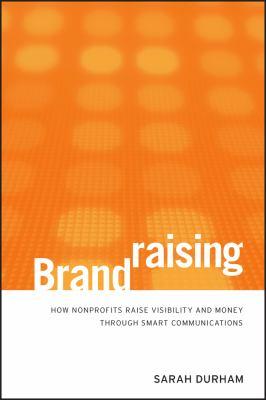 Brandraising: How Nonprofits Raise Visibility and Money Through Smart Communications 9780470527535