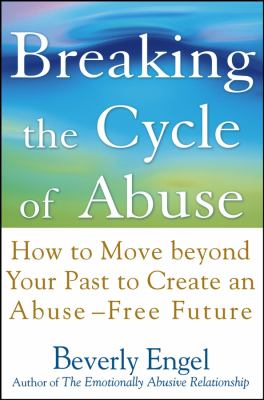 Breaking the Cycle of Abuse: How to Move Beyond Your Past to Create an Abuse-Free Future 9780471657750