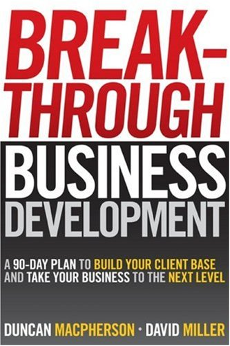 Breakthrough Business Development: A 90-Day Plan to Build Your Client Base and Take Your Business to the Next Level 9780470840962