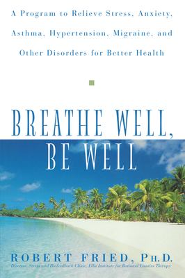Breathe Well, Be Well: A Program to Relieve Stress, Anxiety, Asthma, Hypertension, Migraine, and Other Disorders for Better Health 9780471324362