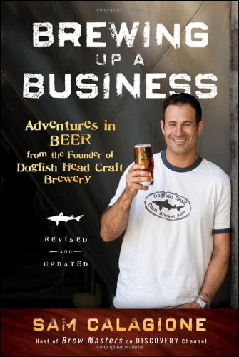 Brewing Up a Business: Adventures in Beer from the Founder of Dogfish Head Craft Brewery 9780470942314