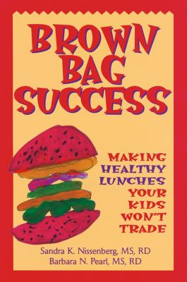 Brown Bag Success: Making Healthy Lunches Your Kids Won't Trade 9780471346647