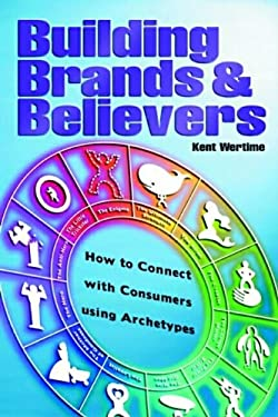 Building Brands & Believers: How to Connect with Consumers Using Archetypes 9780470820674