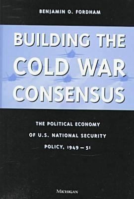 Building the Cold War Consensus: The Political Economy of U.S. National Security Policy, 1949-51 9780472108879