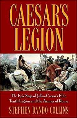 Caesar's Legion: The Epic Saga of Julius Caesar's Elite Tenth Legion and the Armies of Rome 9780471095705