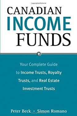 Canadian Income Funds: Your Complete Guide to Income Trusts, Royalty Trusts and Real Estate Investment Trusts 9780470834954