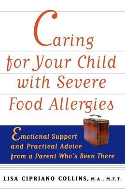 Caring for Your Child with Severe Food Allergies: Emotional Support and Practical Advice from a Parent Who's Been There 9780471347859