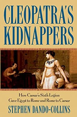 Cleopatra's Kidnappers: How Caesar's Sixth Legion Gave Egypt to Rome and Rome to Caesar 9780471719335