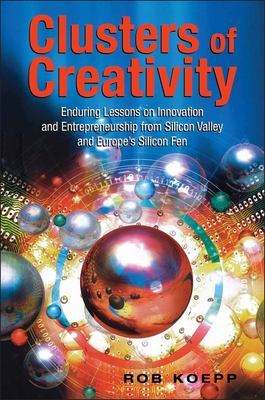 Clusters of Creativity: Enduring Lessons on Innovation and Entrepreneurship from Silicon Valley and Europe's Silicon Fen 9780471496045