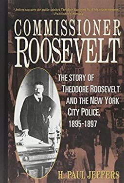 Commissioner Roosevelt: The Story of Theodore Roosevelt and the New York City Police, 1895-1897 9780471024071