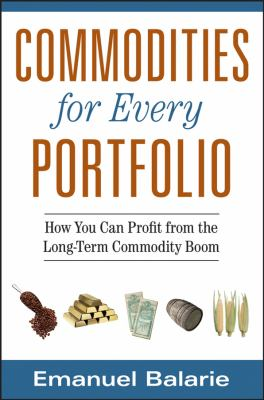 Commodities for Every Portfolio: How You Can Profit from the Long-Term Commodity Boom 9780470112502