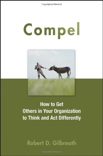 Compel: How to Get Others in Your Organization to Think and Act Differently 9780470051450