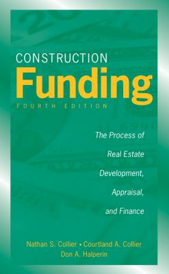 Construction Funding: The Process of Real Estate Development, Appraisal, and Finance 9780470037317