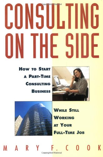 Consulting on the Side: How to Start a Part-Time Consulting Business While Still Working at Your Full-Time Job 9780471120292