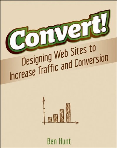 Convert!: Designing Web Sites to Increase Traffic and Conversion 9780470616338