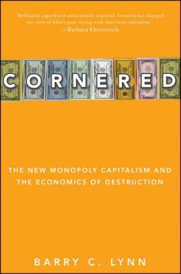 Cornered: The New Monopoly Capitalism and the Economics of Destruction 9780470928561