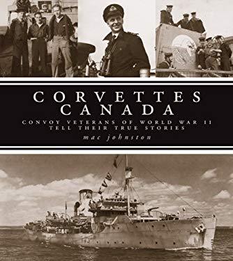 Corvettes Canada: Convoy Veterans of World War II Tell Their True Stories 9780470154298