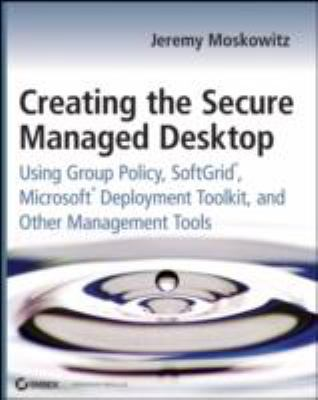 Creating the Secure Managed Desktop: Using Group Policy, Softgrid, Microsoft Deployment Toolkit, and Other Management Tools 9780470277645