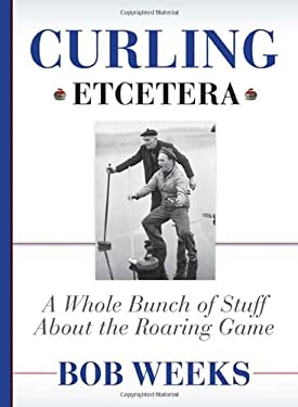 Curling, Etcetera: A Whole Bunch of Stuff about the Roaring Game 9780470156131