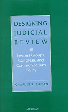 Designing Judicial Review: Interest Groups, Congress, and Communications Policy 9780472107032