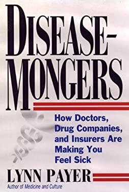 Disease-Mongers: How Doctors, Drug Companies, and Insurers Are Making You Feel Sick 9780471543855