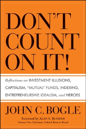 Don't Count on It!: Reflections on Investment Illusions, Capitalism, Mutual Funds, Indexing, Entrepreneurship, Idealism, and Heroes 9780470643969