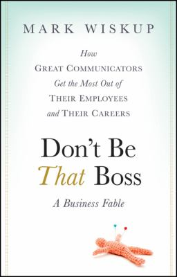 Don't Be That Boss: A Business Fable: How Great Communicators Get the Most Out of Their Employees and Their Careers 9780470485859