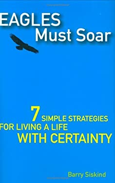 Eagles Must Soar: 7 Simple Strategies for Living a Life with Certainty 9780470834688