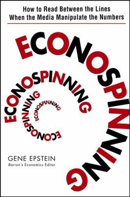 Econospinning: How to Read Between the Lines When the Media Manipulate the Numbers 9780471735137