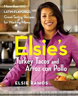 Elsie's Turkey Tacos and Arroz Con Pollo: More Than 100 Latin-Flavored, Great-Tasting Recipes for Working Moms 9780470051221