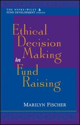 Ethical Decision Making in Fund Raising (Afp/Wiley Fund Development Series) 9780471298434