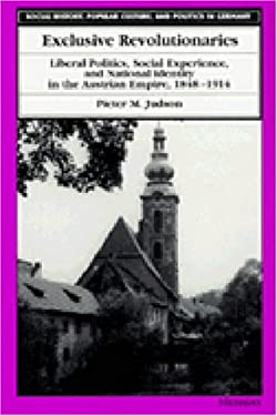 Exclusive Revolutionaries: Liberal Politics, Social Experience, and National Identity in the Austrian Empire, 1848-1914 9780472107407