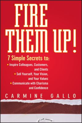Fire Them Up!: 7 Simple Secrets To: Inspire Colleagues, Customers, and Clients;sell Yourself, Your Vision, and Your Values; Communica 9780470165669